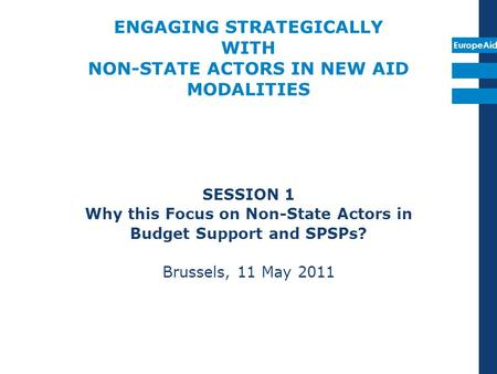 EuropeAid ENGAGING STRATEGICALLY WITH NON-STATE ACTORS IN NEW AID MODALITIES SESSION 1 Why this Focus on Non-State Actors in Budget Support and SPSPs?