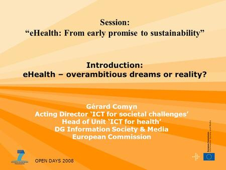 OPEN DAYS 2008 Session: eHealth: From early promise to sustainability Introduction: eHealth – overambitious dreams or reality? Gérard Comyn Acting Director.