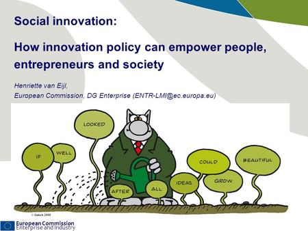 European Commission Enterprise and Industry Social innovation: How innovation policy can empower people, entrepreneurs and society Henriette van Eijl,