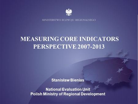 MINISTRY OF REGIONAL DEVELOPMENT MEASURING CORE INDICATORS PERSPECTIVE 2007-2013 Stanisław Bienias National Evaluation Unit Polish Ministry of Regional.