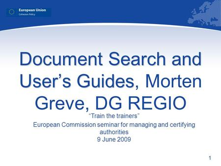 1 Document Search and Users Guides Document Search and Users Guides, Morten Greve, DG REGIO Train the trainers European Commission seminar for managing.