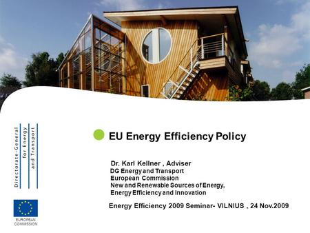 EUROPEAN COMMISSION EU Energy Efficiency Policy Dr. Karl Kellner, Adviser DG Energy and Transport European Commission New and Renewable Sources of Energy,
