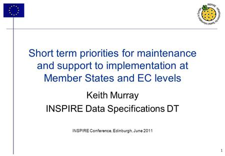 1 Keith Murray INSPIRE Data Specifications DT INSPIRE Conference, Edinburgh, June 2011 Short term priorities for maintenance and support to implementation.