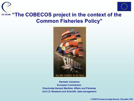 DG MARE COBECOS project meeting; Brussels, 3 December 2008 The COBECOS project in the context of the Common Fisheries Policy Stamatis Varsamos European.