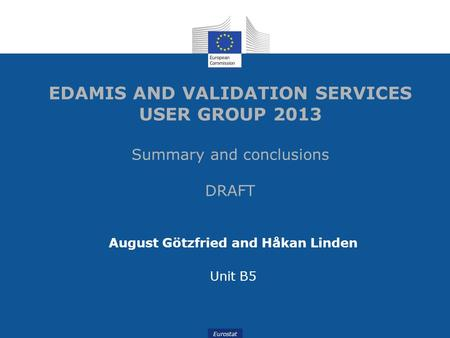 Eurostat EDAMIS AND VALIDATION SERVICES USER GROUP 2013 Summary and conclusions DRAFT August Götzfried and Håkan Linden Unit B5.