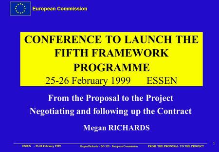 European Commission FROM THE PROPOSAL TO THE PROJECT ESSEN - 25-26 February 1999 1 Megan Richards - DG XII - European Commission CONFERENCE TO LAUNCH.
