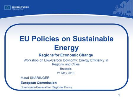 1 EU Policies on Sustainable Energy Regions for Economic Change Workshop on Low-Carbon Economy: Energy Efficiency in Regions and Cities Brussels 21 May.