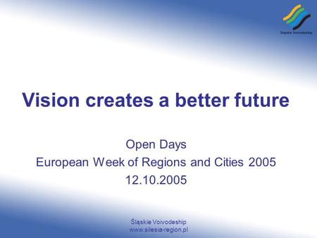 Śląskie Voivodeship www.silesia-region.pl Vision creates a better future Open Days European Week of Regions and Cities 2005 12.10.2005.