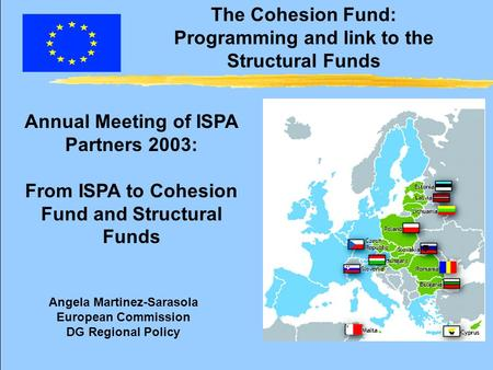 The Cohesion Fund: Programming and link to the Structural Funds Annual Meeting of ISPA Partners 2003: From ISPA to Cohesion Fund and Structural Funds Angela.