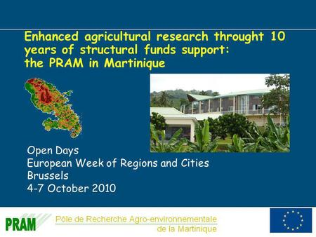 1 Enhanced agricultural research throught 10 years of structural funds support: the PRAM in Martinique Open Days European Week of Regions and Cities Brussels.