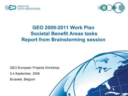 GEO 2009-2011 Work Plan Societal Benefit Areas tasks Report from Brainstorming session GEO European Projects Workshop 3-4 September, 2008 Brussels, Belgium.
