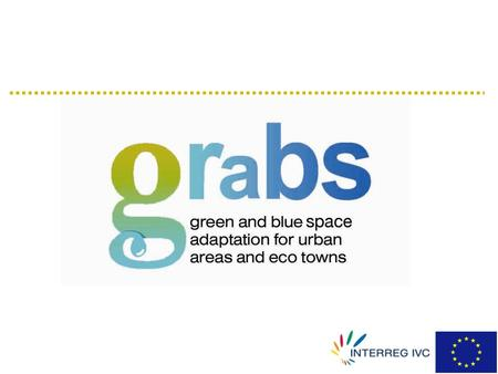 what is GRaBS? GReen and Blue Space adaptation for urban areas and eco-towns three-year project funded under INTERREG IVC Programme - September 2008 to.