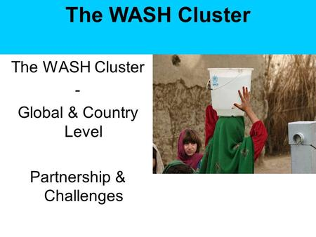 The WASH Cluster - Global & Country Level Partnership & Challenges The WASH Cluster.
