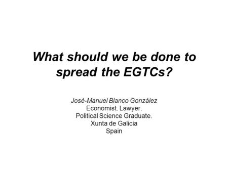 What should we be done to spread the EGTCs? José-Manuel Blanco González Economist. Lawyer. Political Science Graduate. Xunta de Galicia Spain.