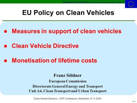 European Commission, Directorate General Energy and Transport Slide 1 Clean Vehicle Directive – GPP Conference, Stockholm, 27.11.2009 EU Policy on Clean.