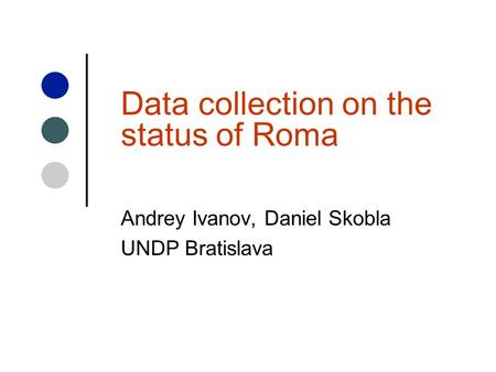 Data collection on the status of Roma Andrey Ivanov, Daniel Skobla UNDP Bratislava.