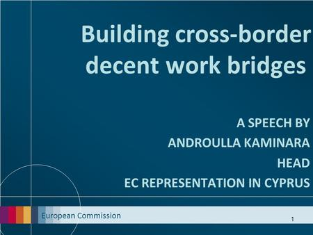European Commission 1 Building cross-border decent work bridges A SPEECH BY ANDROULLA KAMINARA HEAD EC REPRESENTATION IN CYPRUS.
