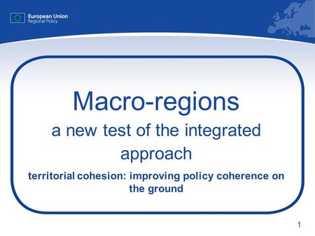 1 Macro-regions a new test of the integrated approach territorial cohesion: improving policy coherence on the ground.