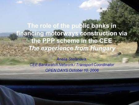 The role of the public banks in financing motorways construction via the PPP scheme in the CEE The experience from Hungary Anelia Stefanova, CEE Bankwatch.