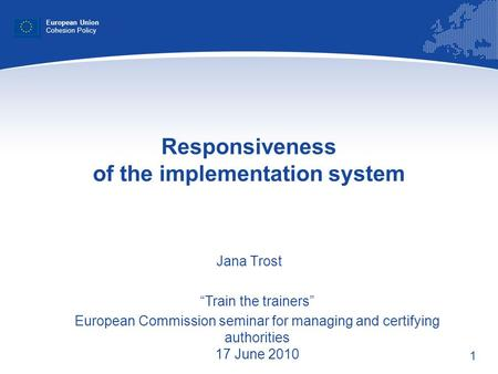 1 Responsiveness of the implementation system Jana Trost European Union Cohesion Policy Train the trainers European Commission seminar for managing and.