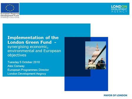 Tuesday 5 October 2010 Alex Conway European Programmes Director London Development Aegncy Implementation of the London Green Fund - synergising economic,