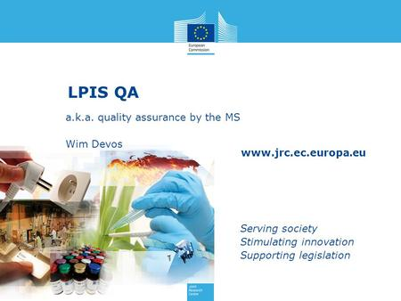 Www.jrc.ec.europa.eu Serving society Stimulating innovation Supporting legislation LPIS QA a.k.a. quality assurance by the MS Wim Devos.