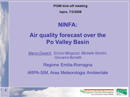 POMI kick-off meeting Ispra, 7/3/2008 NINFA: Air quality forecast over the Po Valley Basin. Marco Deserti, Enrico Minguzzi, Michele Stortini, Giovanni.