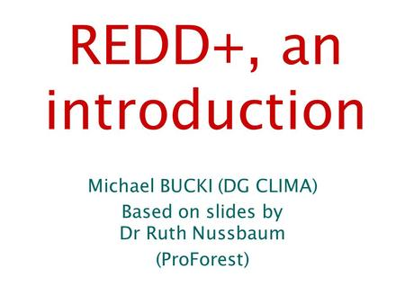 REDD+, an introduction Michael BUCKI (DG CLIMA) Based on slides by Dr Ruth Nussbaum (ProForest)