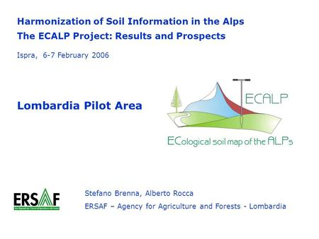 Harmonization of Soil Information in the Alps The ECALP Project: Results and Prospects Lombardia Pilot Area Stefano Brenna, Alberto Rocca ERSAF – Agency.