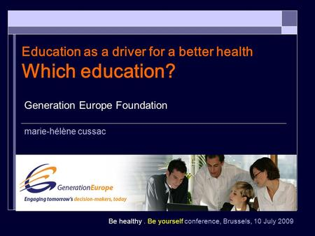 Be healthy. Be yourself conference, Brussels, 10 July 2009 Education as a driver for a better health Which education? Generation Europe Foundation marie-hélène.