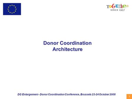 1 DG Enlargement - Donor Coordination Conference, Brussels 23-24 October 2008 Donor Coordination Architecture.