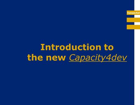 EuropeAid Introduction to the new Capacity4dev. EuropeAid What is capacity4dev? What is the utility of this tool? Capacity4dev is a tool that: can support.