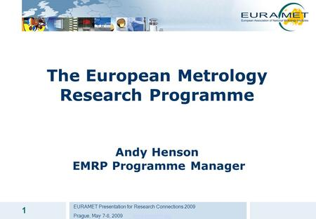 EURAMET Presentation for Research Connections 2009 Prague, May 7-8, 2009 www.euramet.orgwww.euramet.org 1 The European Metrology Research Programme Andy.