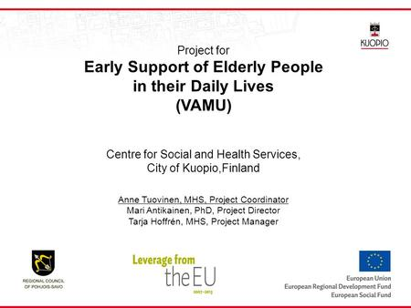 Project for Early Support of Elderly People in their Daily Lives (VAMU) Centre for Social and Health Services, City of Kuopio,Finland Anne Tuovinen, MHS,