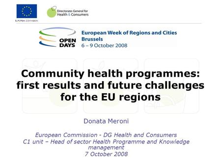 EUROPEAN COMMISSION Community health programmes: first results and future challenges for the EU regions Donata Meroni European Commission - DG Health and.