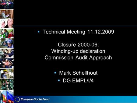 European Social Fund Technical Meeting 11.12.2009 Closure 2000-06: Winding-up declaration Commission Audit Approach Mark Schelfhout DG EMPL/I/4.
