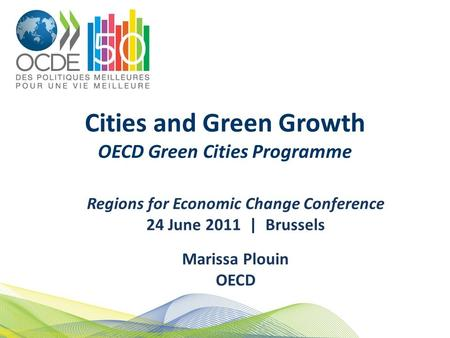 Cities and Green Growth OECD Green Cities Programme Regions for Economic Change Conference 24 June 2011 | Brussels Marissa Plouin OECD.