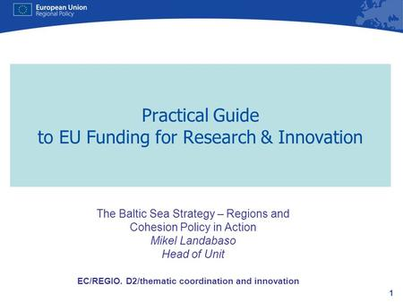 1 Practical Guide to EU Funding for Research & Innovation EC/REGIO. D2/thematic coordination and innovation The Baltic Sea Strategy – Regions and Cohesion.