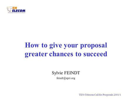 S.FEINDTTEN-Telecom Call for Proposals 2001/1 How to give your proposal greater chances to succeed Sylvie FEINDT