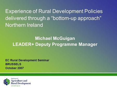 Experience of Rural Development Policies delivered through a bottom-up approach Northern Ireland Michael McGuigan LEADER+ Deputy Programme Manager EC Rural.