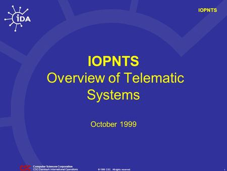 © 1998 CSC. All rights reserved. 1 CSC Danmark International Operations Computer Sciences Corporation IOPNTS IOPNTS Overview of Telematic Systems October.