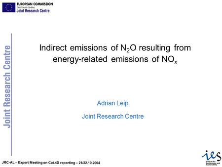 JRC-AL – Expert Meeting on Cat.4D reporting – 21/22.10.2004 Indirect emissions of N 2 O resulting from energy-related emissions of NO x Adrian Leip Joint.
