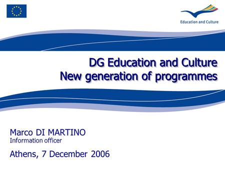 DG Education and Culture New generation of programmes Marco DI MARTINO Information officer Athens, 7 December 2006.
