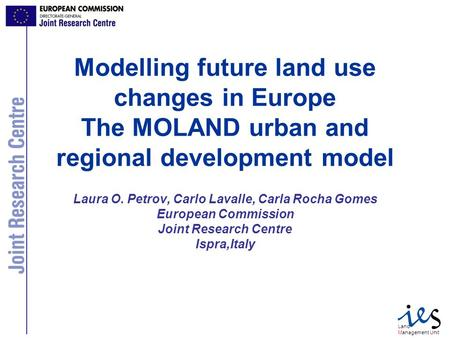 Land Management Unit Modelling future land use changes in Europe The MOLAND urban and regional development model Laura O. Petrov, Carlo Lavalle, Carla.