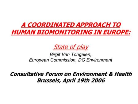 A COORDINATED APPROACH TO HUMAN BIOMONITORING IN EUROPE: State of play Birgit Van Tongelen, European Commission, DG Environment Consultative Forum on Environment.