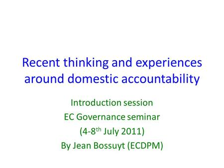 Recent thinking and experiences around domestic accountability Introduction session EC Governance seminar (4-8 th July 2011) By Jean Bossuyt (ECDPM)