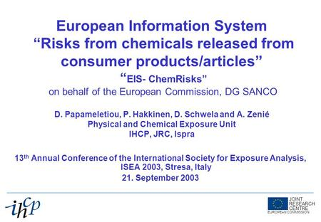 JOINT RESEARCH CENTRE EUROPEAN COMMISSION European Information System Risks from chemicals released from consumer products/articles EIS- ChemRisks on behalf.