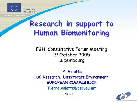 Slide 1 Research in support to Human Biomonitoring E&H, Consultative Forum Meeting 19 October 2005 Luxembourg P. Valette DG Research, Directorate Environment.