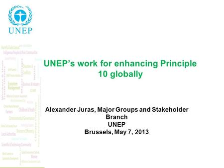 UNEPs work for enhancing Principle 10 globally Alexander Juras, Major Groups and Stakeholder Branch UNEP Brussels, May 7, 2013.