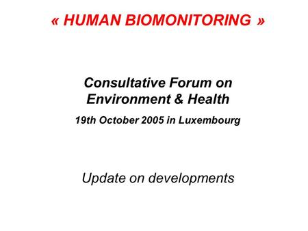 « HUMAN BIOMONITORING » Consultative Forum on Environment & Health 19th October 2005 in Luxembourg Update on developments.